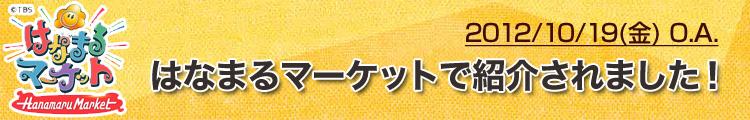 2012/10/19 はなまるマーケットで紹介されました!