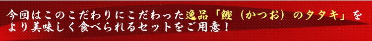 今回はこのこだわりにこだわった逸品「鰹(かつお)のタタキ」をより美味しく食べられるセットをご用意!